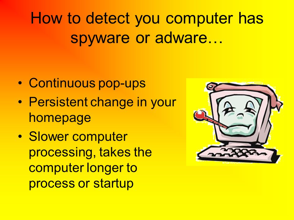 How to detect you computer has spyware or adware… Continuous pop-ups Persistent change in your homepage Slower computer processing, takes the computer