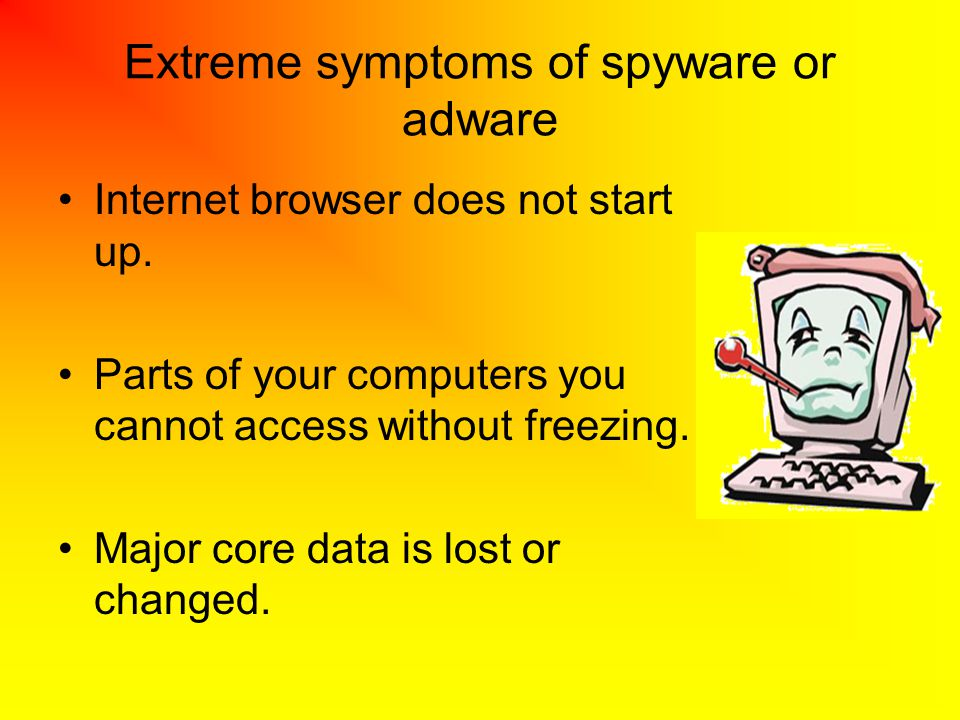Extreme symptoms of spyware or adware Internet browser does not start up. Parts of your computers you cannot access without freezing. Major core data