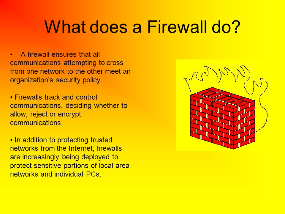 What does a Firewall do? A firewall ensures that all communications attempting to cross from one network to the other meet an organization's security