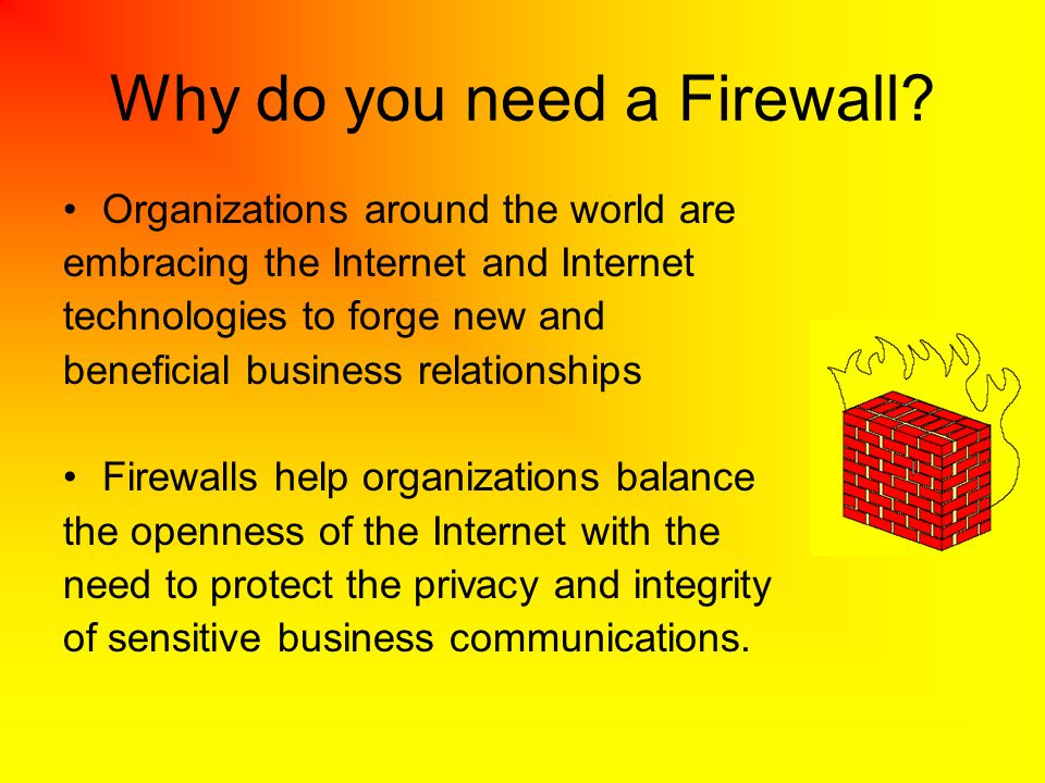 Why do you need a Firewall? Organizations around the world are embracing the Internet and Internet technologies to forge new and beneficial business r