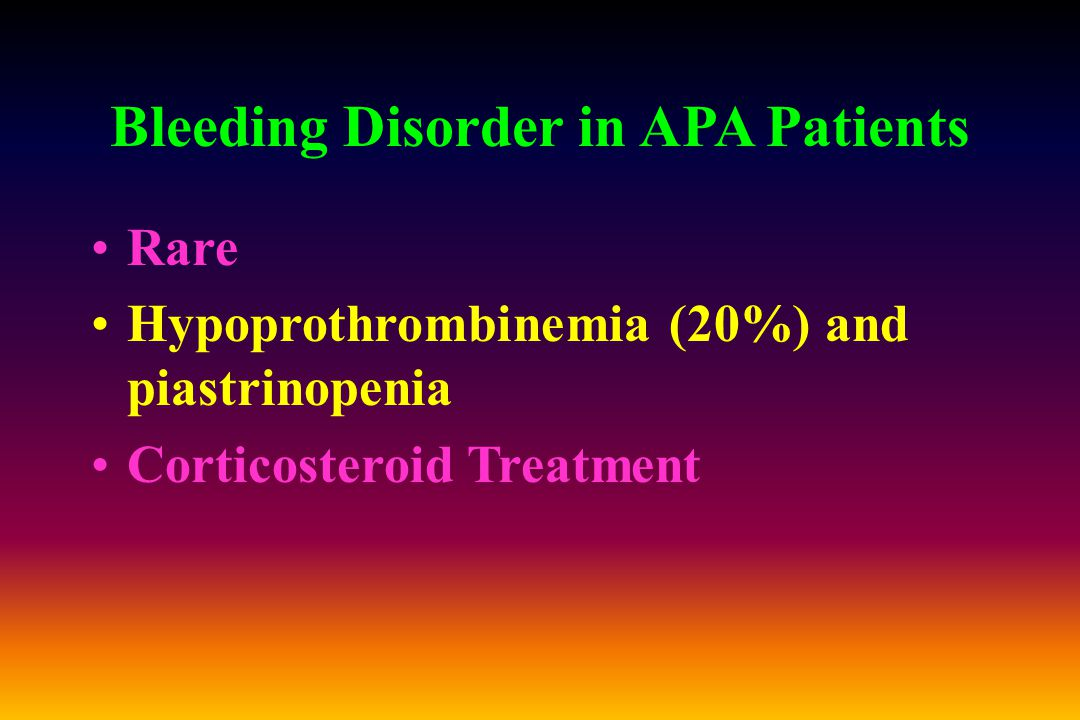 Bleeding Disorder in APA Patients Rare Hypoprothrombinemia (20%) and piastrinopenia Corticosteroid Treatment