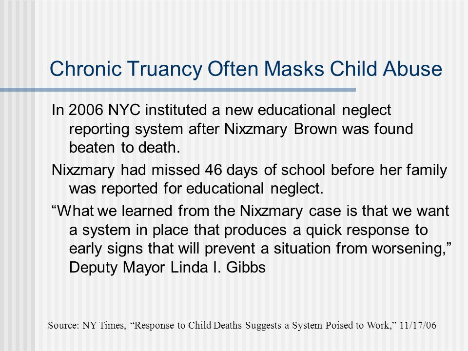Chronic Truancy Often Masks Child Abuse In 2006 NYC instituted a new educational neglect reporting system after Nixzmary Brown was found beaten to death.