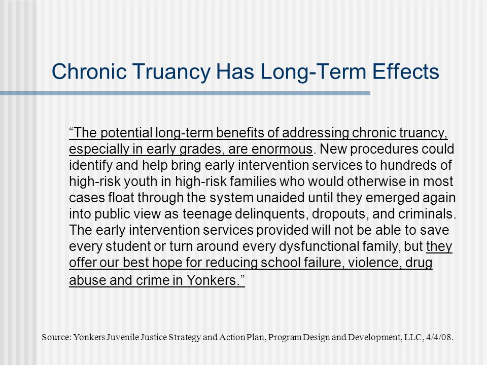 Chronic Truancy Has Long-Term Effects Source: Yonkers Juvenile Justice Strategy and Action Plan, Program Design and Development, LLC, 4/4/08.