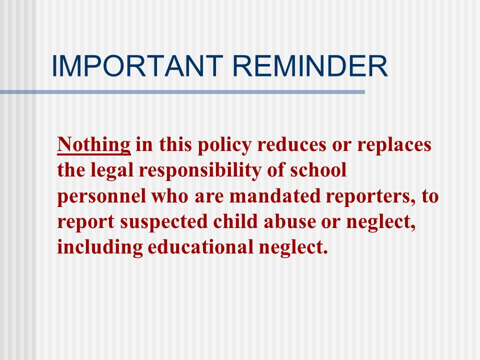 IMPORTANT REMINDER Nothing in this policy reduces or replaces the legal responsibility of school personnel who are mandated reporters, to report suspected child abuse or neglect, including educational neglect.