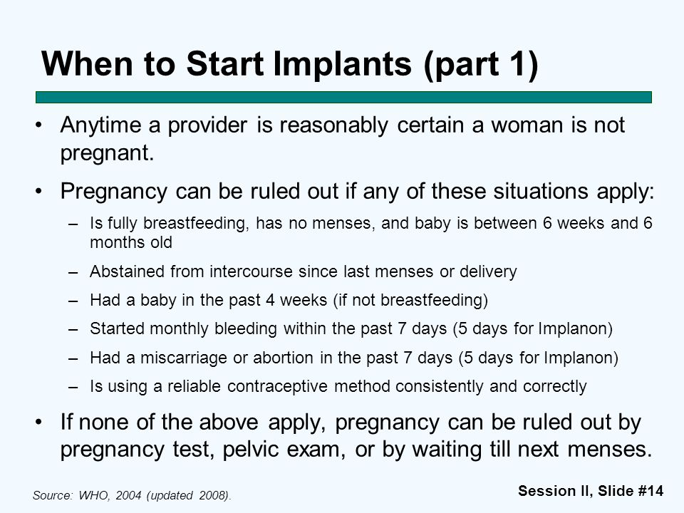 Session II, Slide #14 When to Start Implants (part 1) Anytime a provider is reasonably certain a woman is not pregnant. Pregnancy can be ruled out if