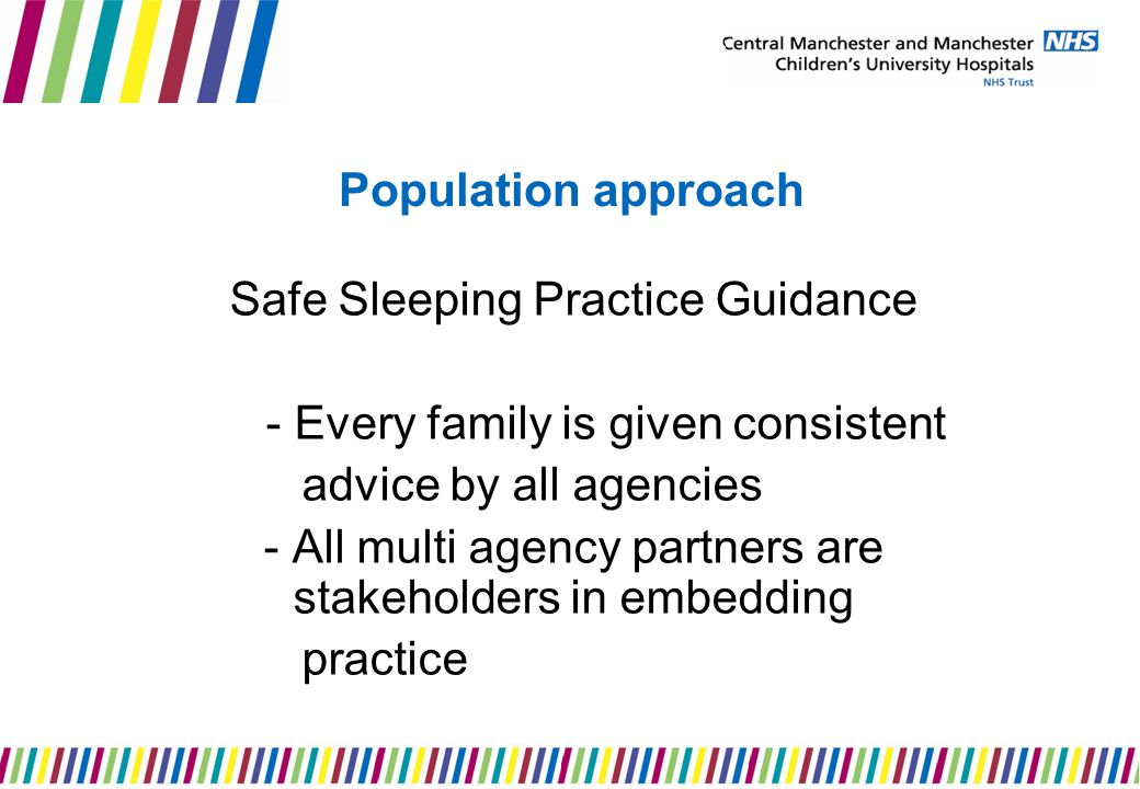 Population approach Safe Sleeping Practice Guidance - Every family is given consistent advice by all agencies - All multi agency partners are stakeholders in embedding practice