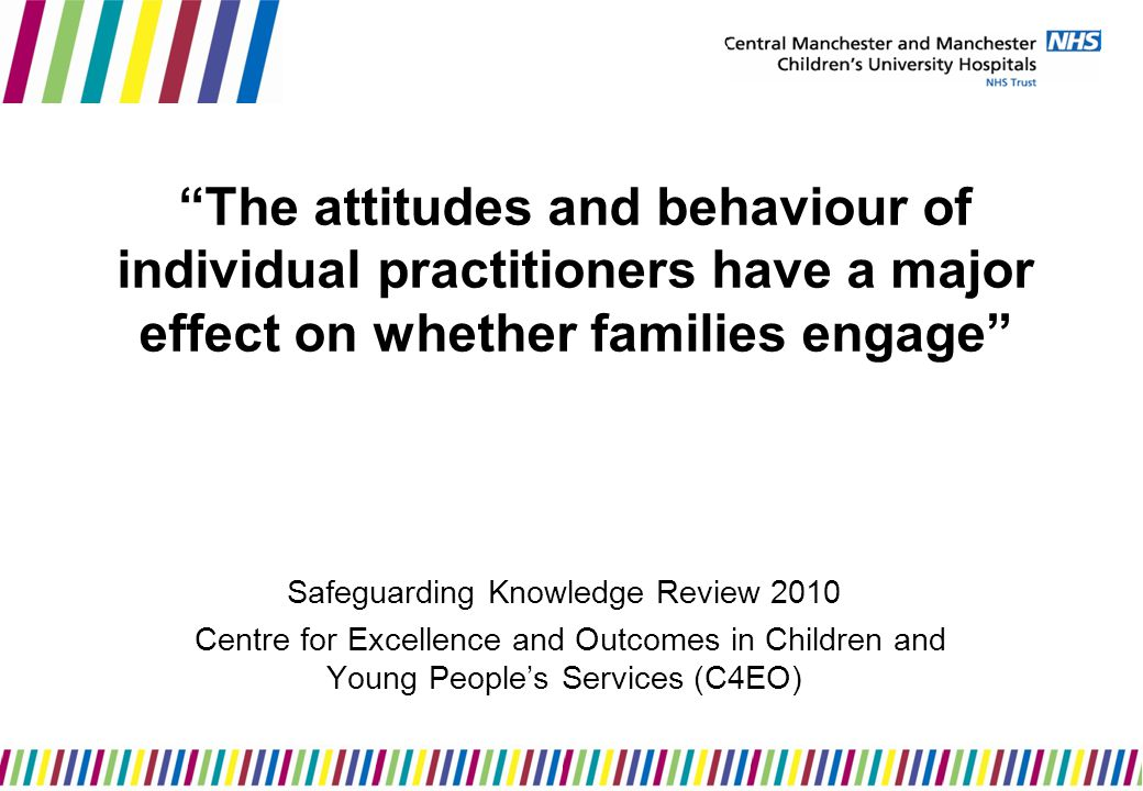 The attitudes and behaviour of individual practitioners have a major effect on whether families engage Safeguarding Knowledge Review 2010 Centre for Excellence and Outcomes in Children and Young People's Services (C4EO)