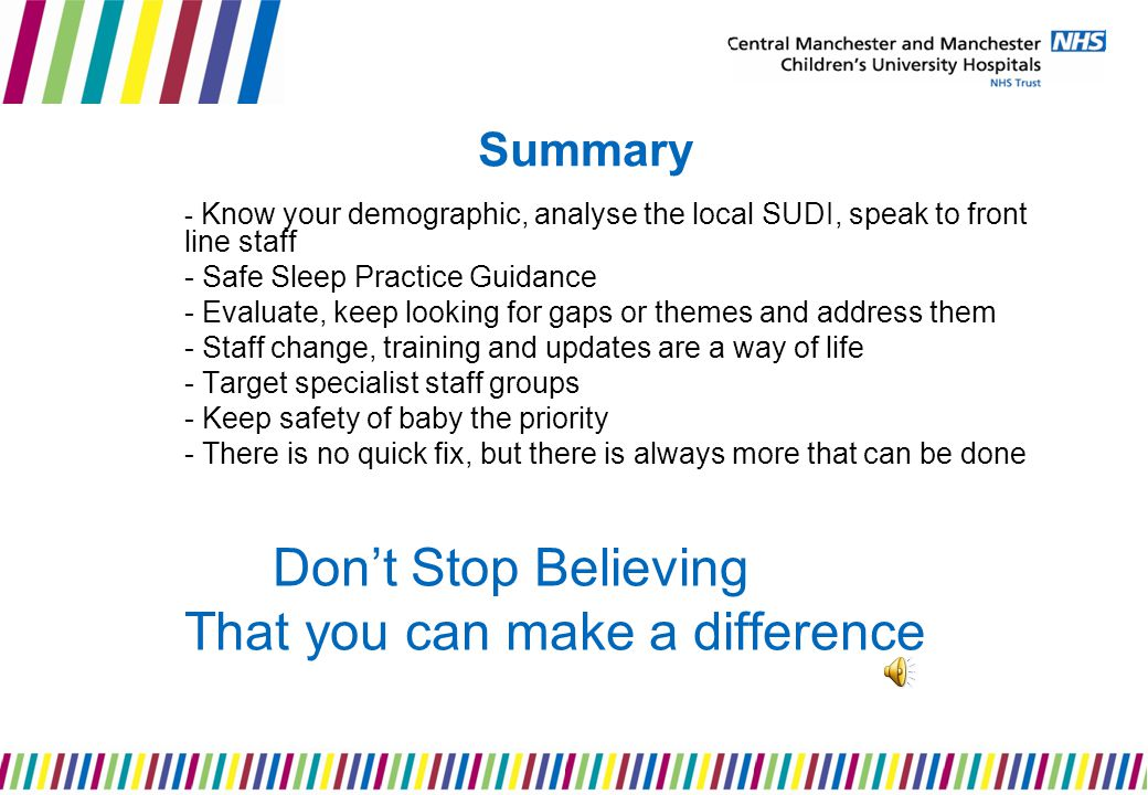 Summary - Know your demographic, analyse the local SUDI, speak to front line staff - Safe Sleep Practice Guidance - Evaluate, keep looking for gaps or themes and address them - Staff change, training and updates are a way of life - Target specialist staff groups - Keep safety of baby the priority - There is no quick fix, but there is always more that can be done Don't Stop Believing That you can make a difference