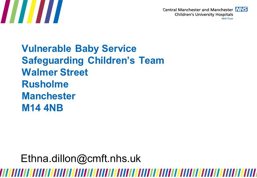 Vulnerable Baby Service Safeguarding Children's Team Walmer Street Rusholme Manchester M14 4NB Ethna.dillon@cmft.nhs.uk
