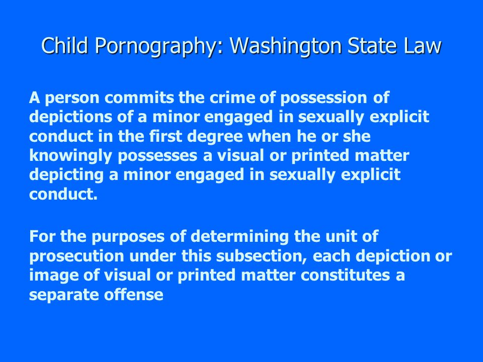 Child Pornography: Washington State Law A person commits the crime of sending or bringing into the state depictions of a minor engaged in sexually explicit conduct in the first degree when he or she knowingly sends or causes to be sent, or brings or causes to be brought, into this state for sale or distribution, a visual or printed matter that depicts a minor engaged in sexually explicit conduct.