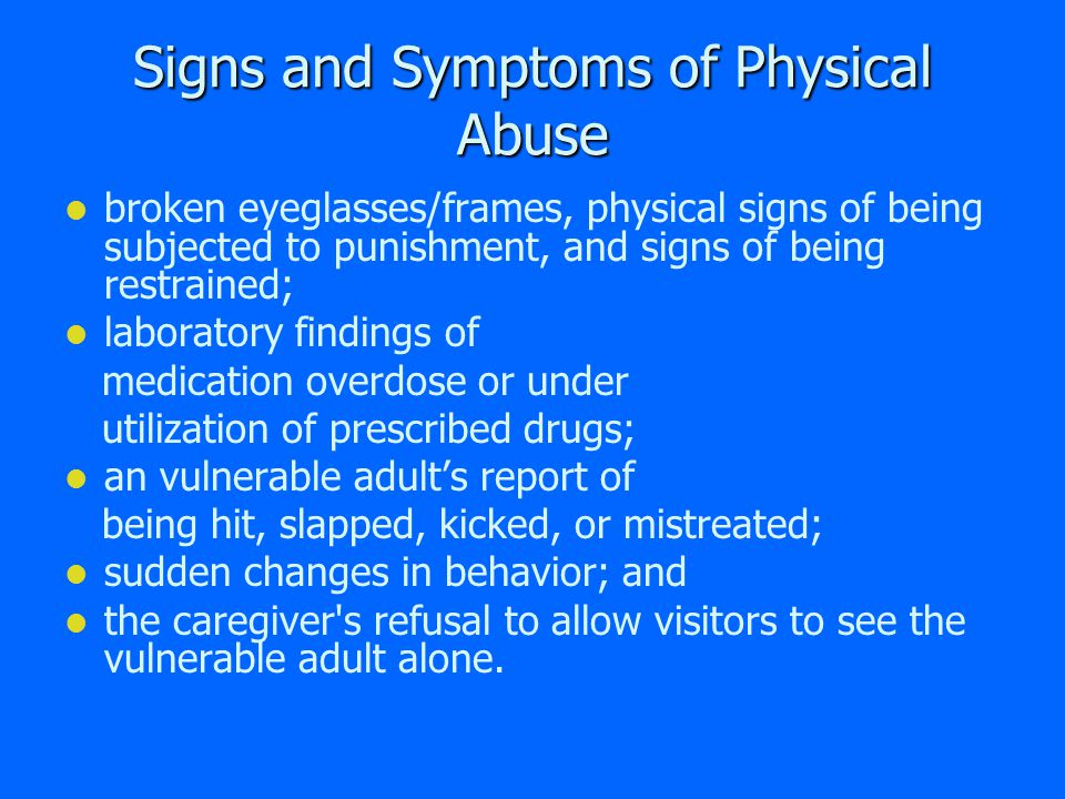 Signs and Symptoms of Physical Abuse bruises, black eyes, welts, lacerations, and rope marks; bone fractures, broken bones, and skull fractures; open wounds, cuts, punctures, untreated injuries in various stages of healing; sprains, dislocations, and internal injuries/bleeding;