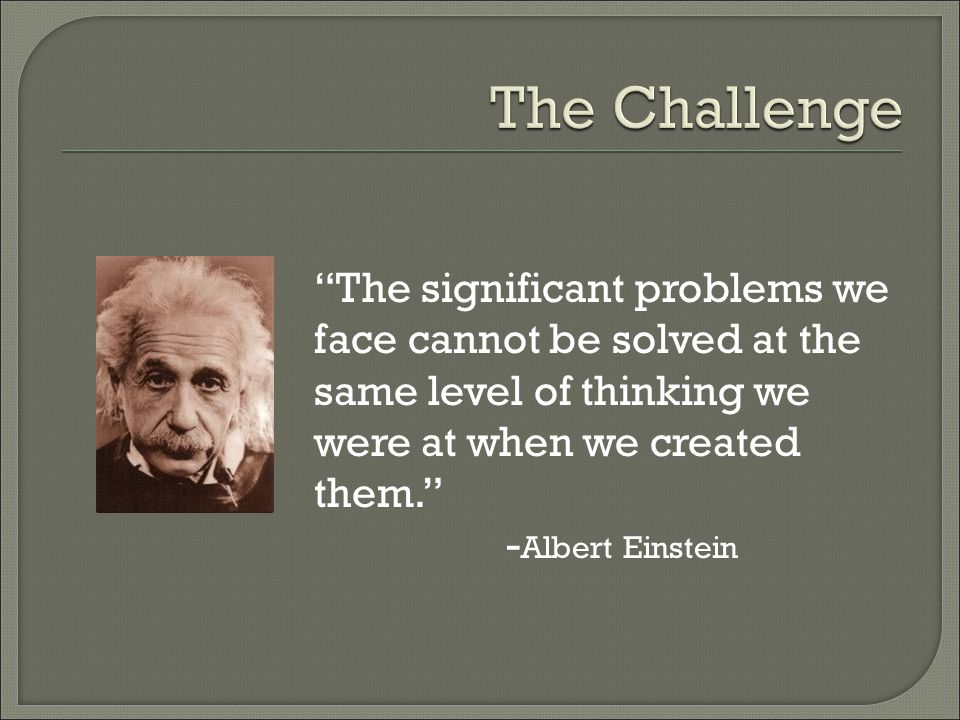 The significant problems we face cannot be solved at the same level of thinking we were at when we created them. - Albert Einstein