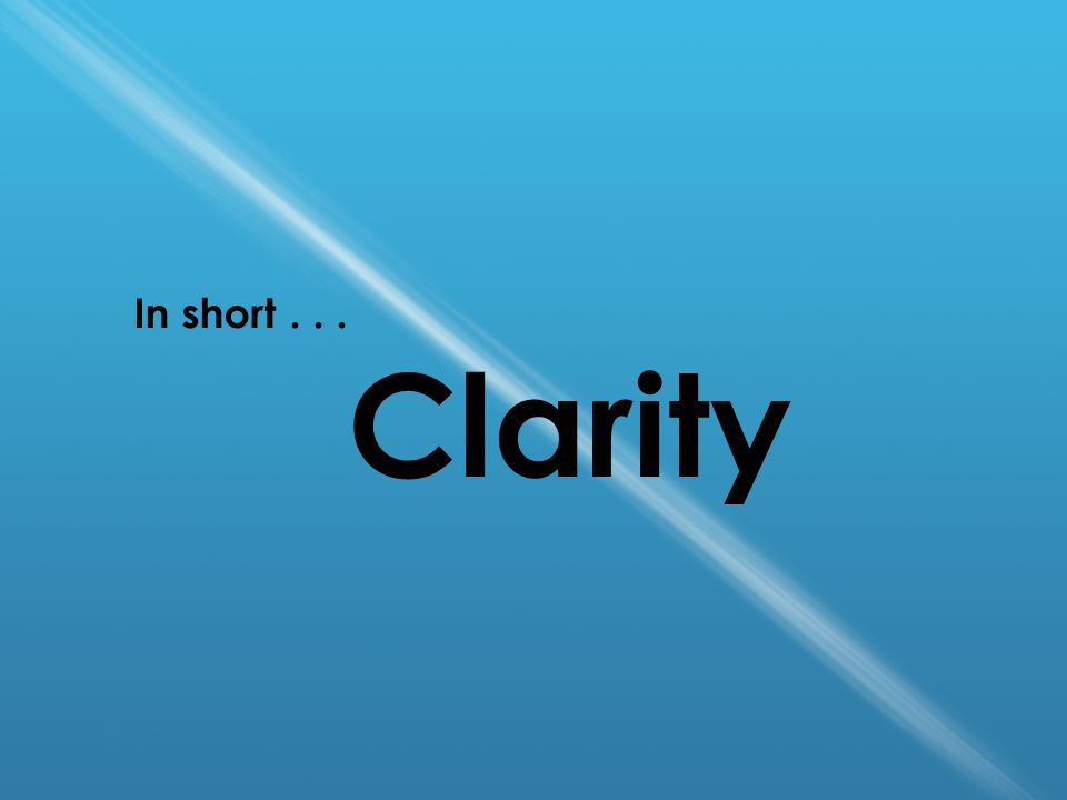 In short... Clarity