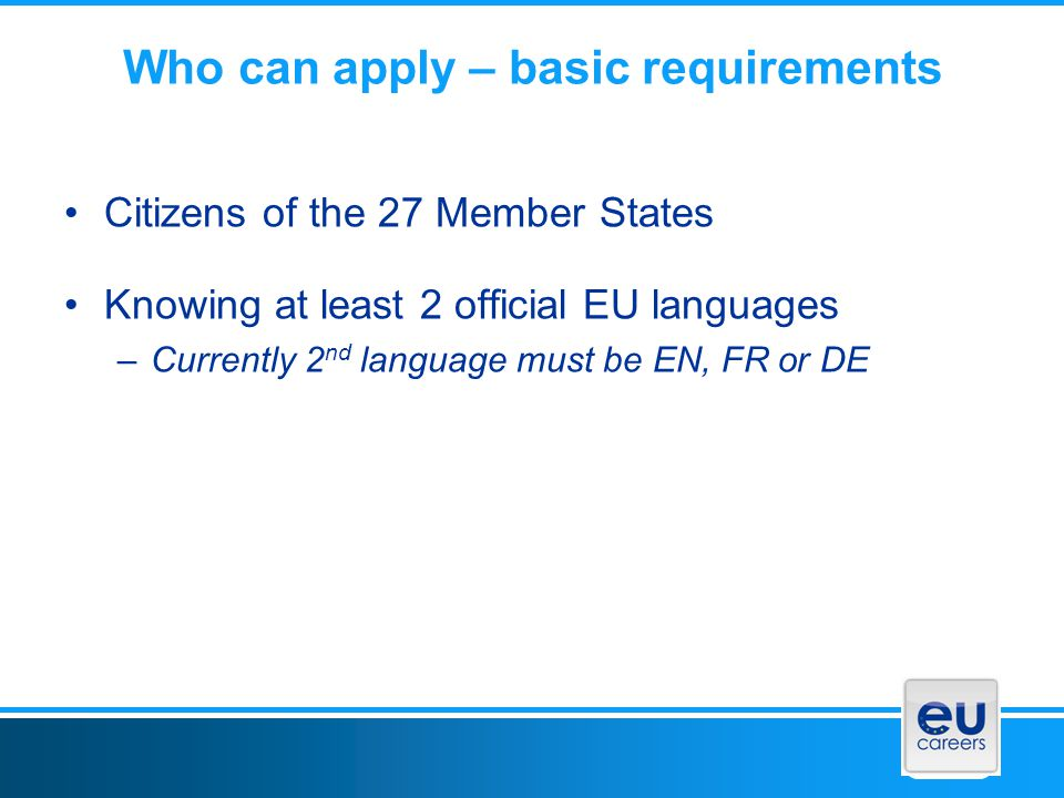 Who can apply – basic requirements Citizens of the 27 Member States Knowing at least 2 official EU languages –Currently 2 nd language must be EN, FR or DE