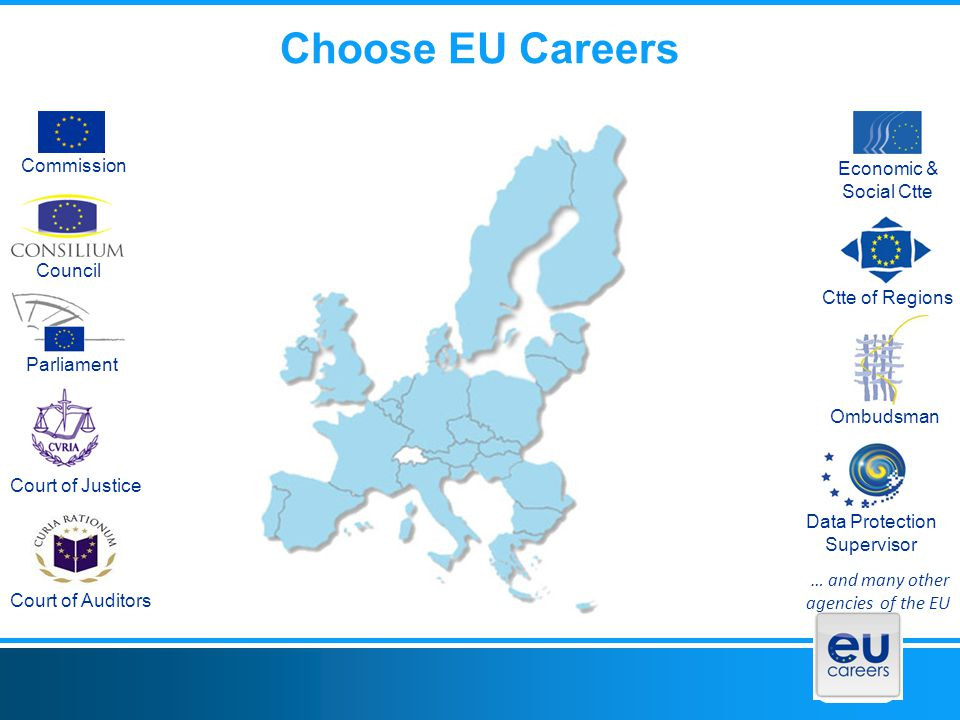 Choose EU Careers Commission Council Parliament Court of Justice Court of Auditors Economic & Social Ctte Ctte of Regions Ombudsman Data Protection Supervisor … and many other agencies of the EU