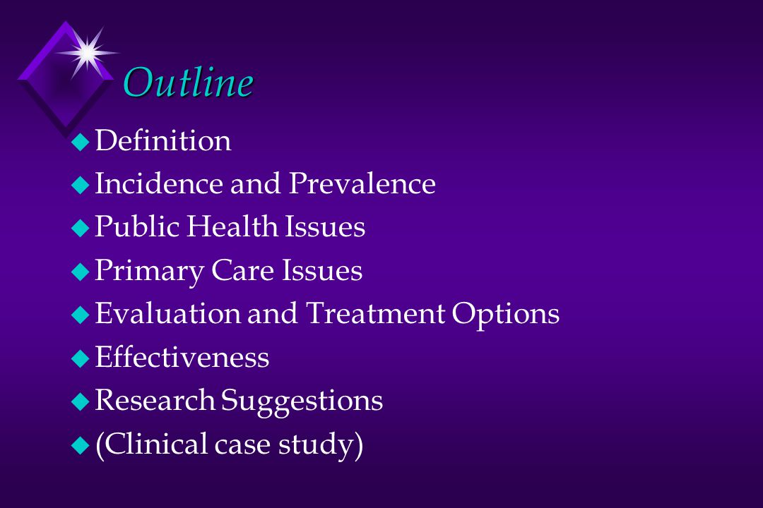 Outline u Definition u Incidence and Prevalence u Public Health Issues u Primary Care Issues u Evaluation and Treatment Options u Effectiveness u Research Suggestions u (Clinical case study)
