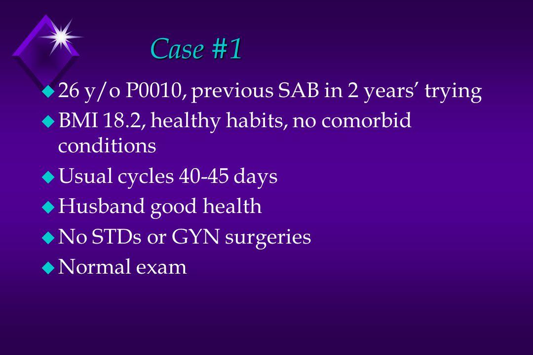 Case #1 u 26 y/o P0010, previous SAB in 2 years' trying u BMI 18.2, healthy habits, no comorbid conditions u Usual cycles 40-45 days u Husband good he