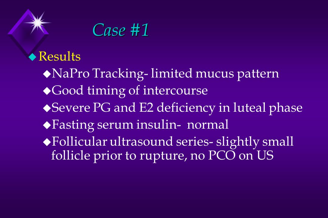 Case #1 u Results u NaPro Tracking- limited mucus pattern u Good timing of intercourse u Severe PG and E2 deficiency in luteal phase u Fasting serum insulin- normal u Follicular ultrasound series- slightly small follicle prior to rupture, no PCO on US