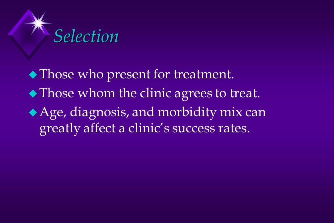 Selection u Those who present for treatment.u Those whom the clinic agrees to treat.