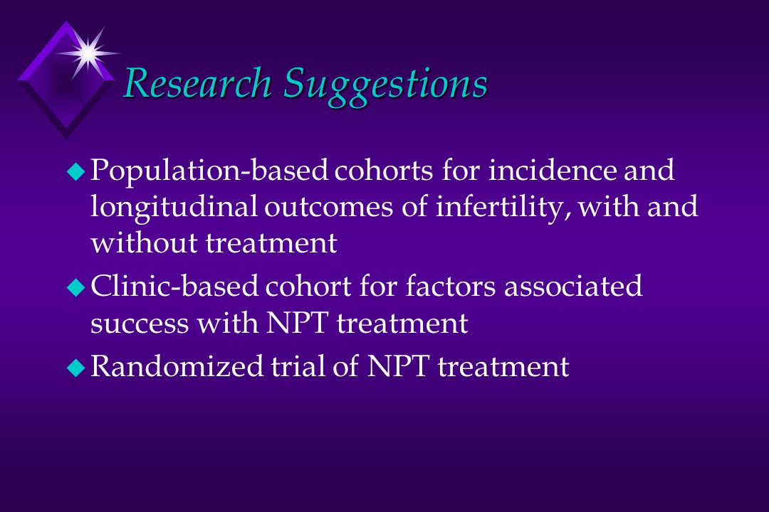 Research Suggestions u Population-based cohorts for incidence and longitudinal outcomes of infertility, with and without treatment u Clinic-based cohort for factors associated success with NPT treatment u Randomized trial of NPT treatment