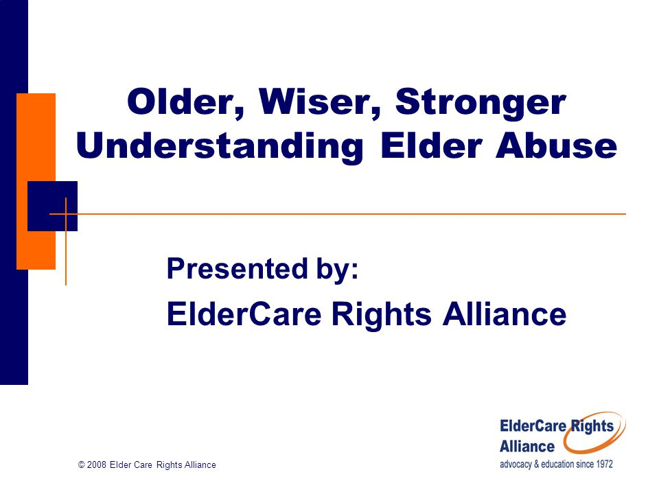 © 2008 Elder Care Rights Alliance Older, Wiser, Stronger Understanding Elder Abuse Presented by: ElderCare Rights Alliance