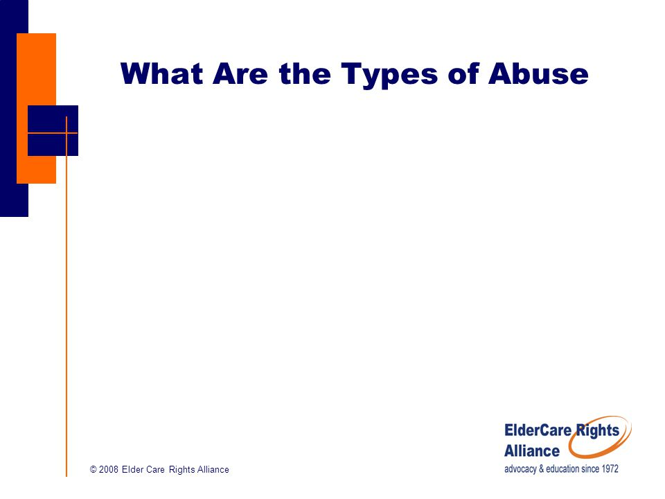 © 2008 Elder Care Rights Alliance What Are the Types of Abuse