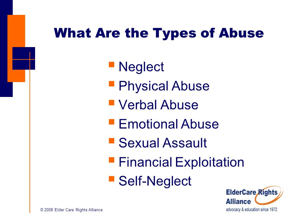© 2008 Elder Care Rights Alliance What Are the Types of Abuse  Neglect  Physical Abuse  Verbal Abuse  Emotional Abuse  Sexual Assault  Financial Exploitation  Self-Neglect