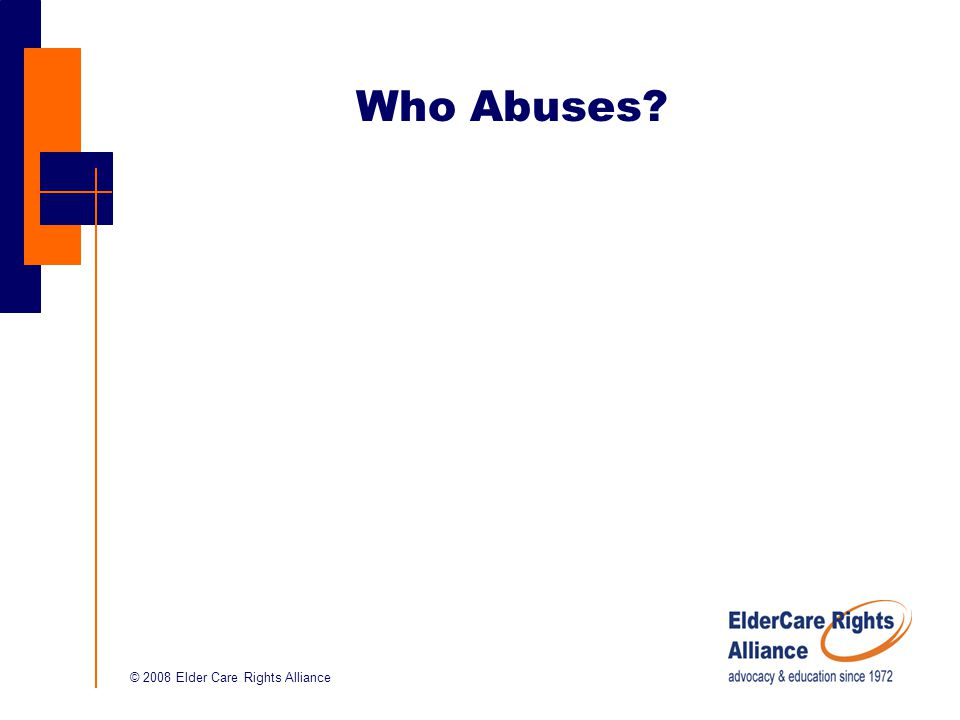 © 2008 Elder Care Rights Alliance Who Abuses?