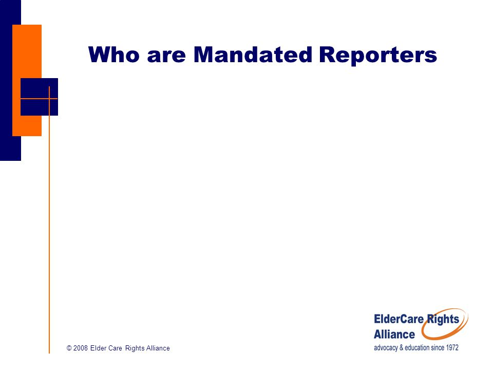 © 2008 Elder Care Rights Alliance Who are Mandated Reporters