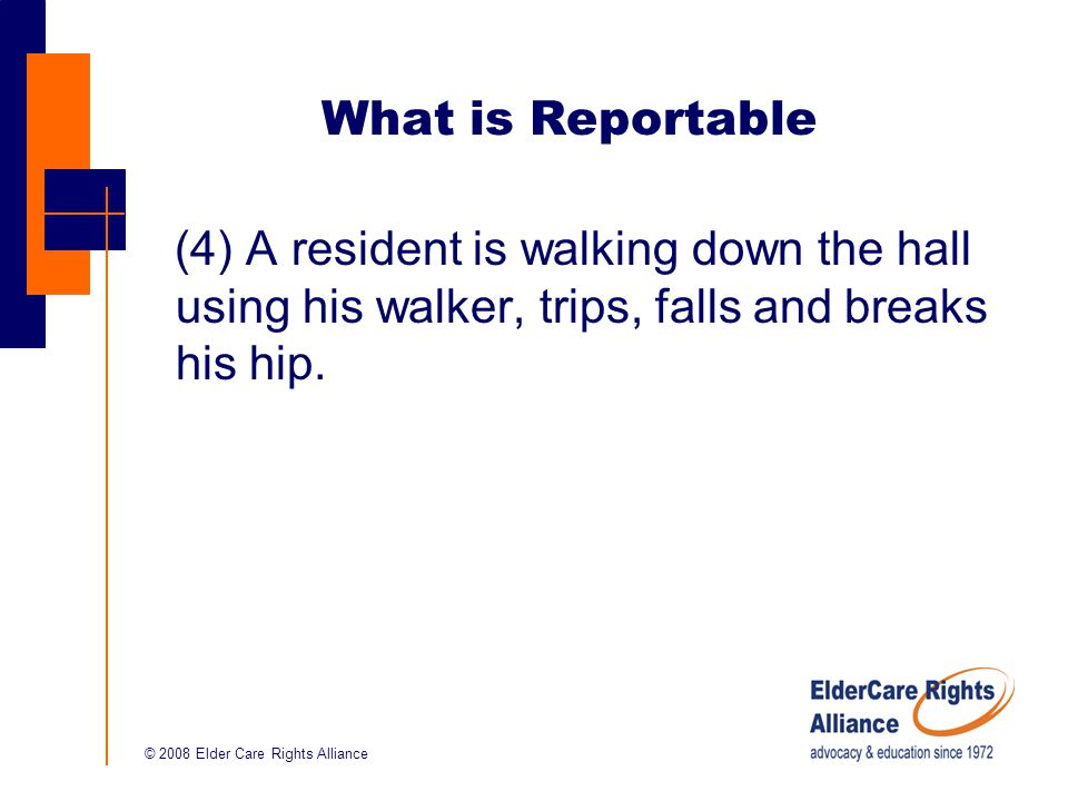 © 2008 Elder Care Rights Alliance What is Reportable (4) A resident is walking down the hall using his walker, trips, falls and breaks his hip.