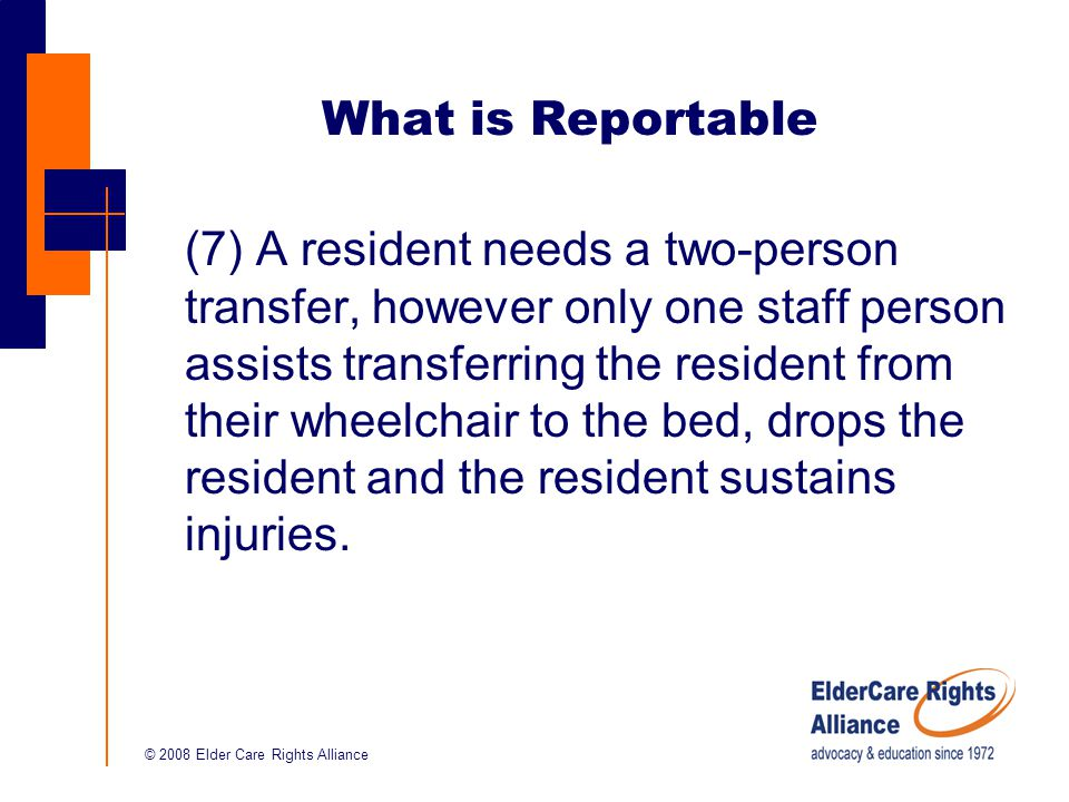 © 2008 Elder Care Rights Alliance What is Reportable (7) A resident needs a two-person transfer, however only one staff person assists transferring the resident from their wheelchair to the bed, drops the resident and the resident sustains injuries.