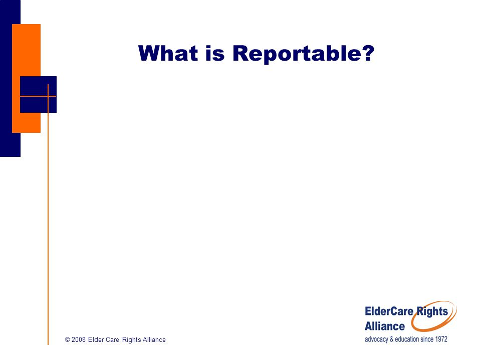 © 2008 Elder Care Rights Alliance What is Reportable?