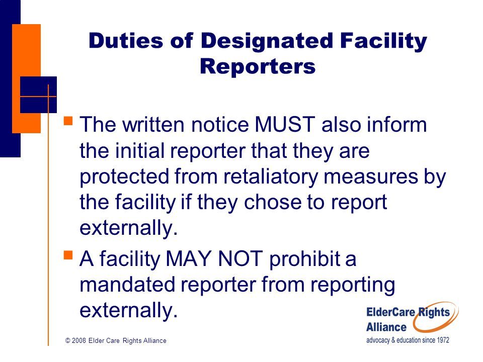 © 2008 Elder Care Rights Alliance Duties of Designated Facility Reporters  The written notice MUST also inform the initial reporter that they are protected from retaliatory measures by the facility if they chose to report externally.