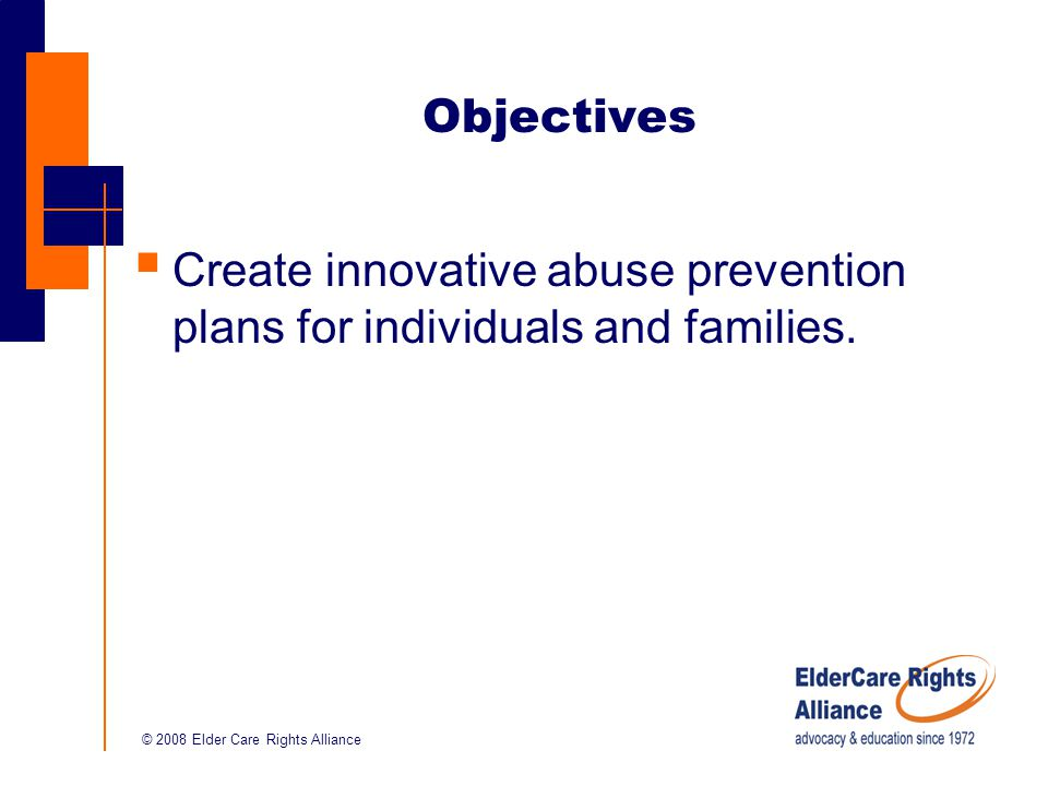 © 2008 Elder Care Rights Alliance Objectives  Create innovative abuse prevention plans for individuals and families.
