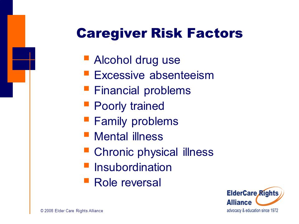 © 2008 Elder Care Rights Alliance Caregiver Risk Factors  Alcohol drug use  Excessive absenteeism  Financial problems  Poorly trained  Family problems  Mental illness  Chronic physical illness  Insubordination  Role reversal
