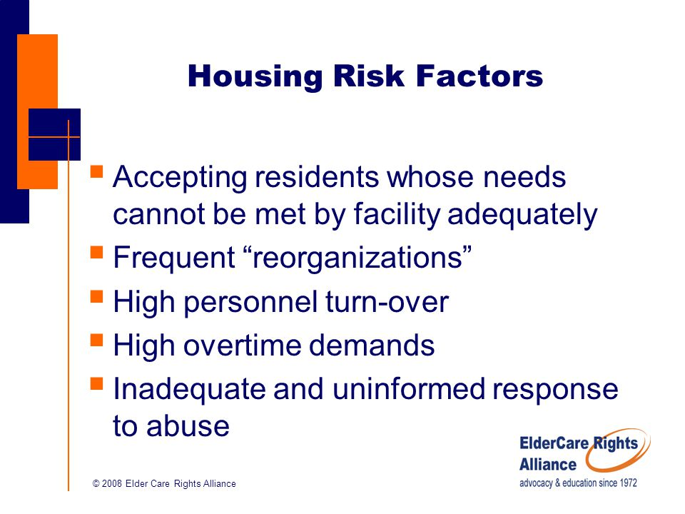 © 2008 Elder Care Rights Alliance Housing Risk Factors  Accepting residents whose needs cannot be met by facility adequately  Frequent reorganizations  High personnel turn-over  High overtime demands  Inadequate and uninformed response to abuse