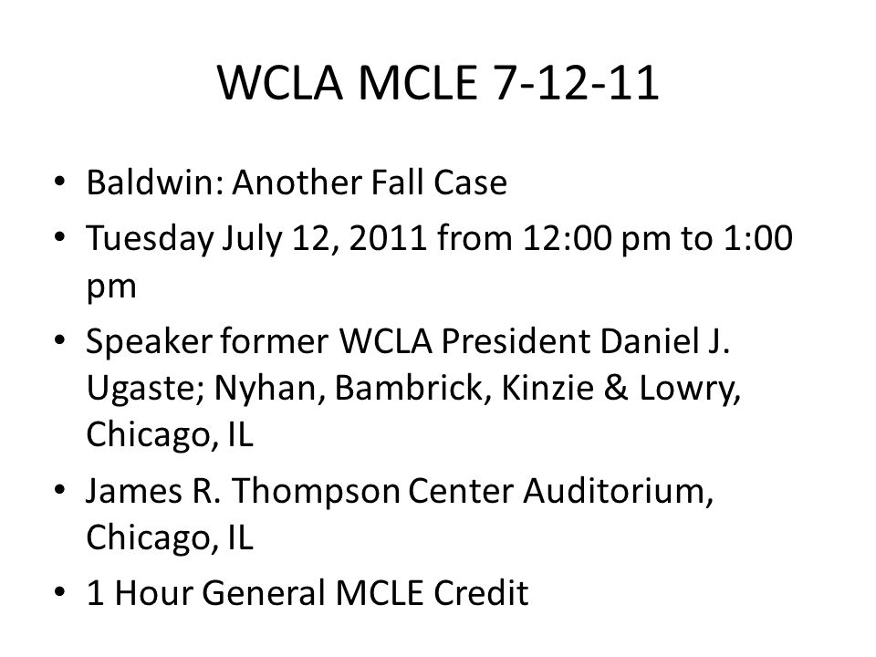 WCLA MCLE 7-12-11 Baldwin: Another Fall Case Tuesday July 12, 2011 from 12:00 pm to 1:00 pm Speaker former WCLA President Daniel J.