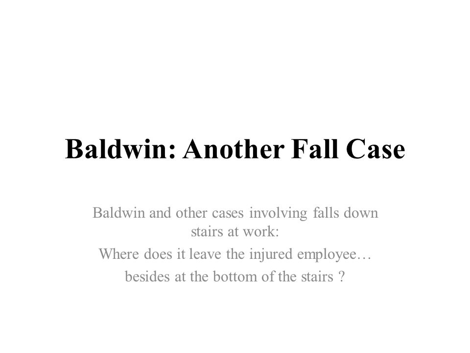 Baldwin: Another Fall Case Baldwin and other cases involving falls down stairs at work: Where does it leave the injured employee… besides at the bottom of the stairs ?