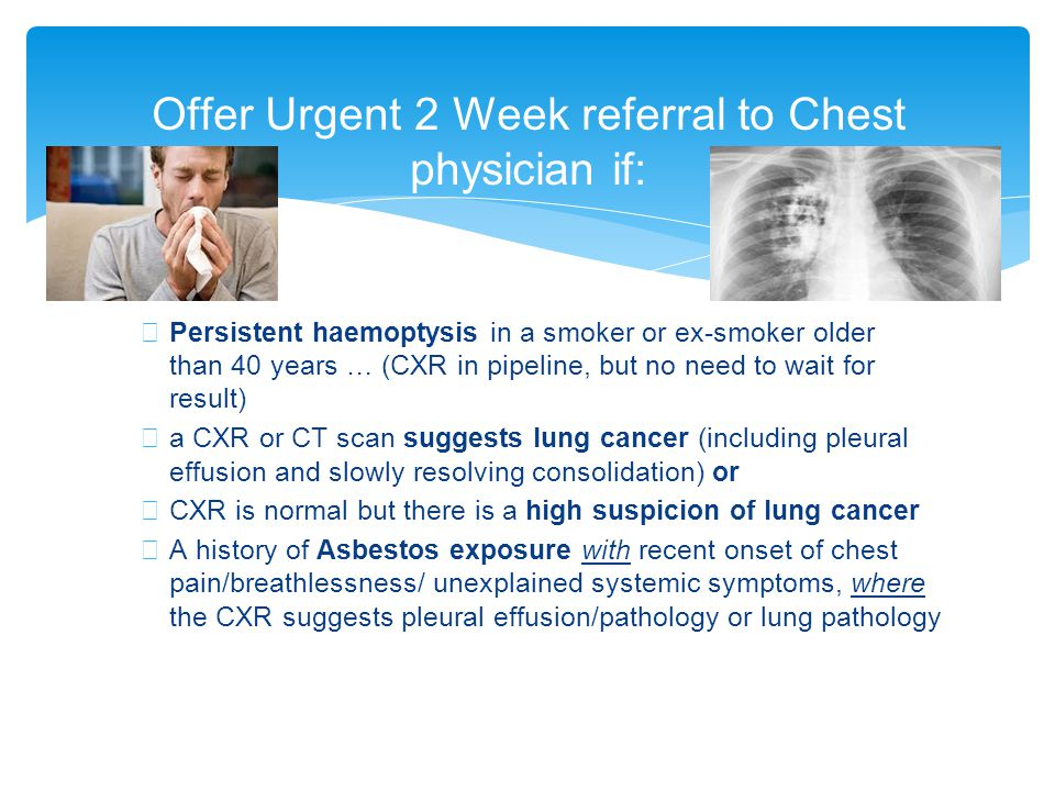 ∗ Persistent haemoptysis in a smoker or ex-smoker older than 40 years … (CXR in pipeline, but no need to wait for result) ∗ a CXR or CT scan suggests