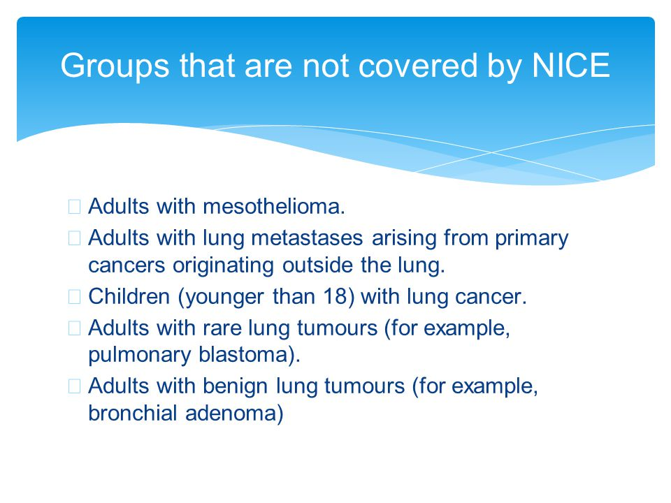 ∗ Adults with mesothelioma. ∗ Adults with lung metastases arising from primary cancers originating outside the lung. ∗ Children (younger than 18) with