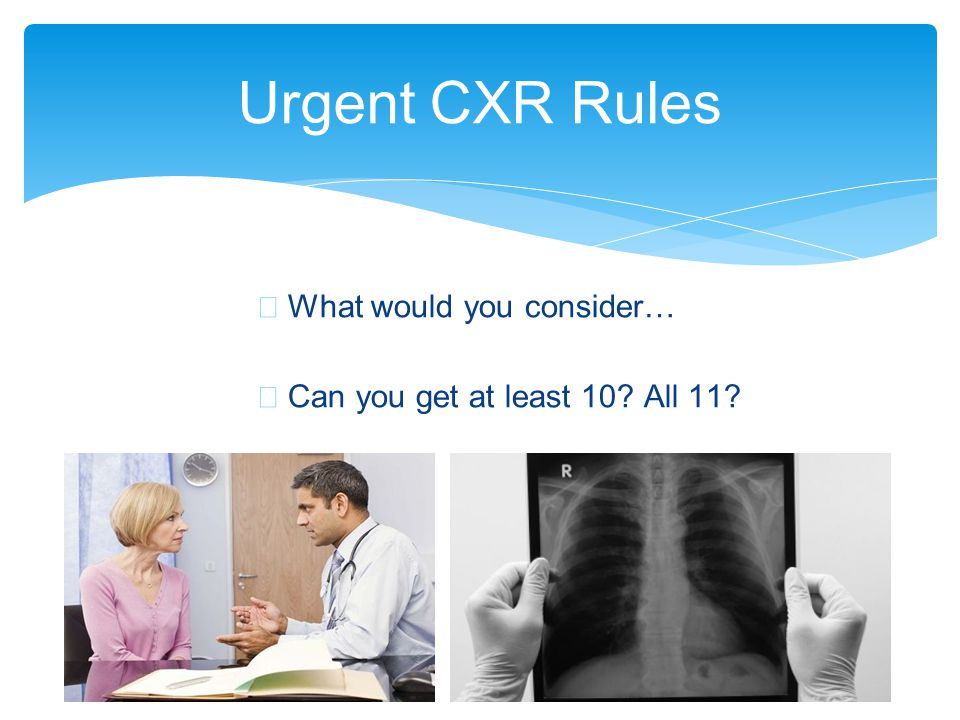 ∗ What would you consider… ∗ Can you get at least 10? All 11? Urgent CXR Rules