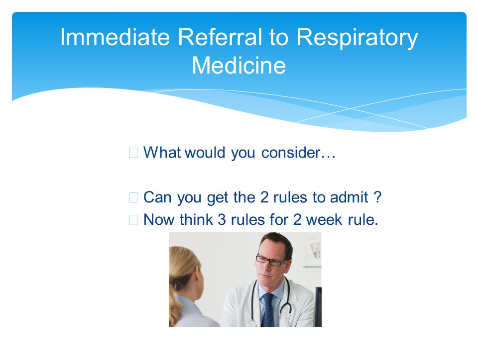 ∗ What would you consider… ∗ Can you get the 2 rules to admit ? ∗ Now think 3 rules for 2 week rule. Immediate Referral to Respiratory Medicine