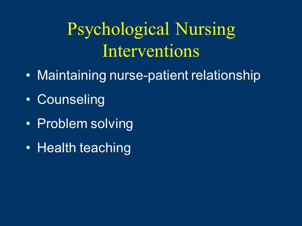 Psychological Nursing Interventions Maintaining nurse-patient relationship Counseling Problem solving Health teaching
