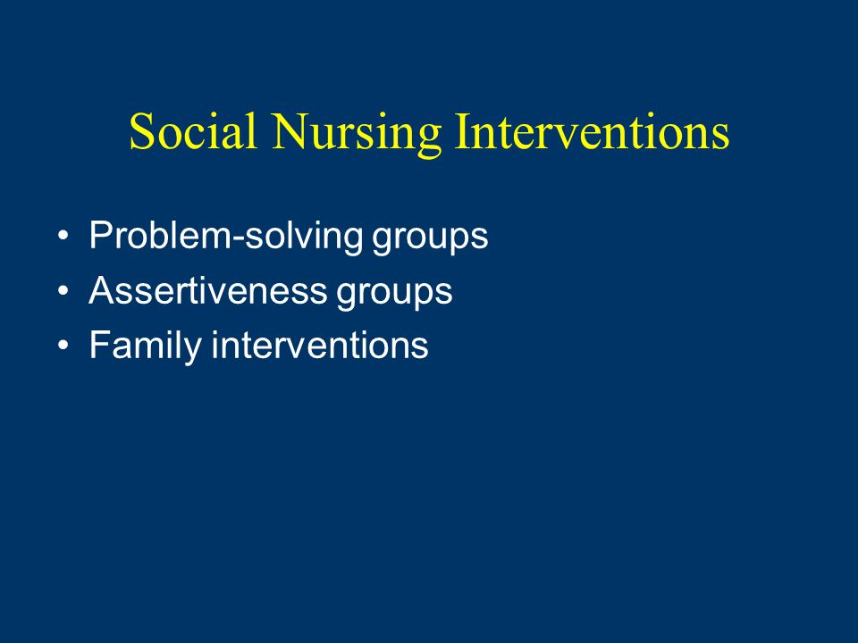Social Nursing Interventions Problem-solving groups Assertiveness groups Family interventions