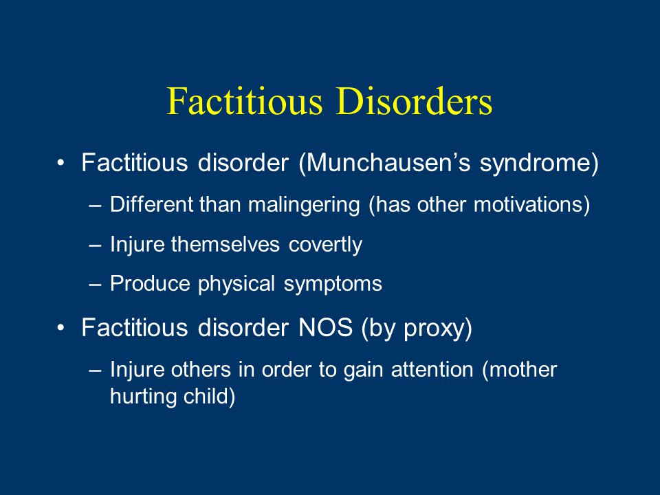 Factitious Disorders Factitious disorder (Munchausen's syndrome) –Different than malingering (has other motivations) –Injure themselves covertly –Produce physical symptoms Factitious disorder NOS (by proxy) –Injure others in order to gain attention (mother hurting child)