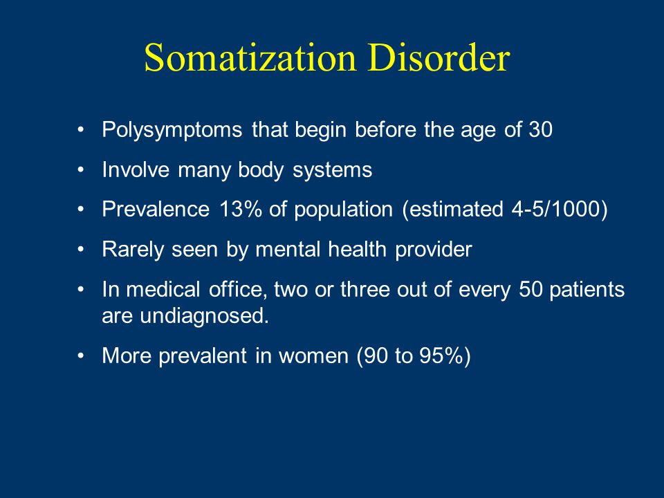 Somatization Disorder Polysymptoms that begin before the age of 30 Involve many body systems Prevalence 13% of population (estimated 4-5/1000) Rarely seen by mental health provider In medical office, two or three out of every 50 patients are undiagnosed.