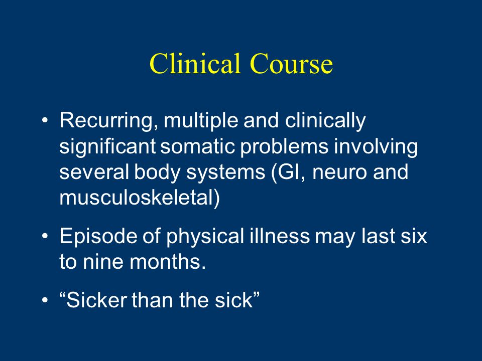 Clinical Course Recurring, multiple and clinically significant somatic problems involving several body systems (GI, neuro and musculoskeletal) Episode of physical illness may last six to nine months.