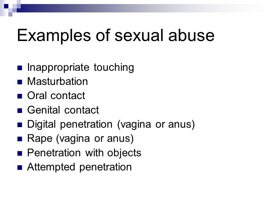 Examples of sexual abuse Inappropriate touching Masturbation Oral contact Genital contact Digital penetration (vagina or anus) Rape (vagina or anus) P