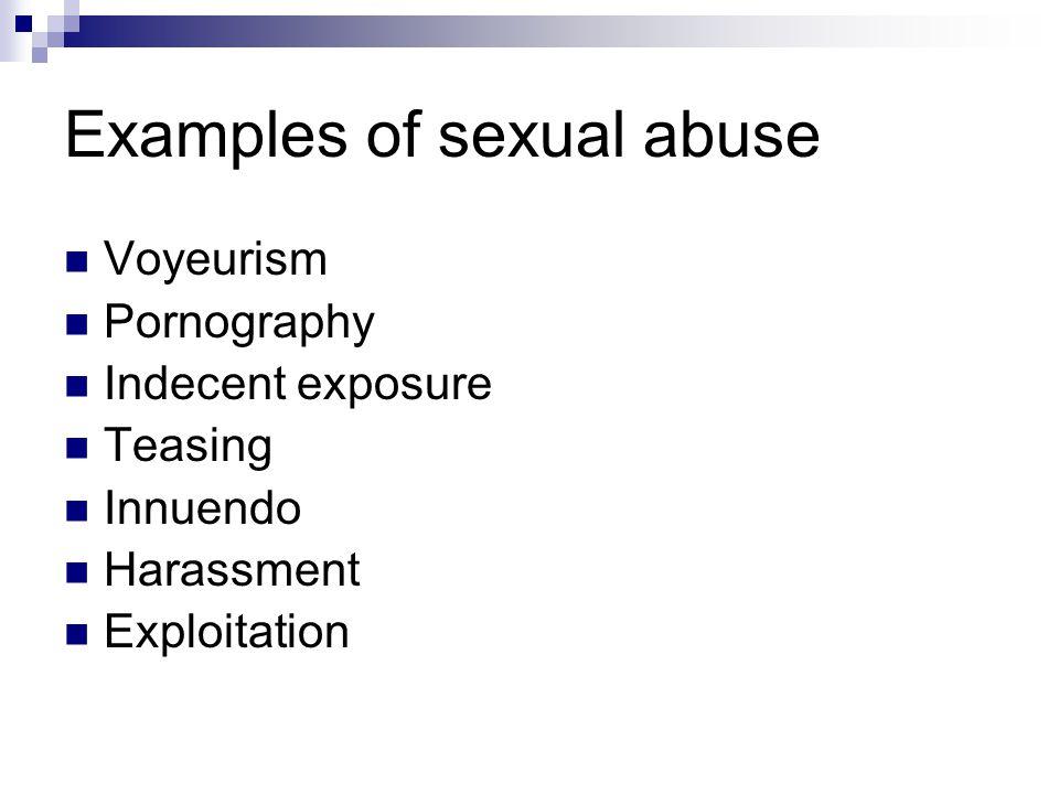 Examples of sexual abuse Voyeurism Pornography Indecent exposure Teasing Innuendo Harassment Exploitation