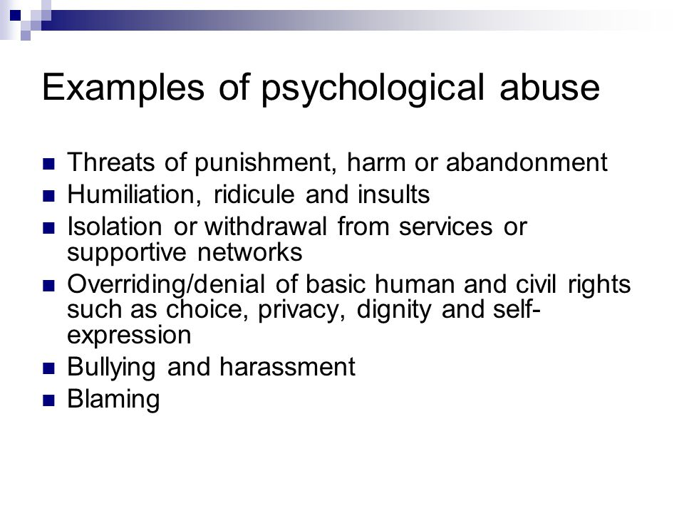 Examples of psychological abuse Threats of punishment, harm or abandonment Humiliation, ridicule and insults Isolation or withdrawal from services or